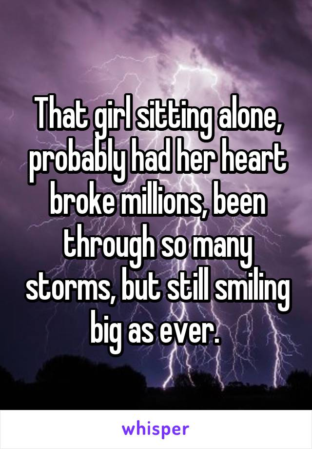 That girl sitting alone, probably had her heart broke millions, been through so many storms, but still smiling big as ever.