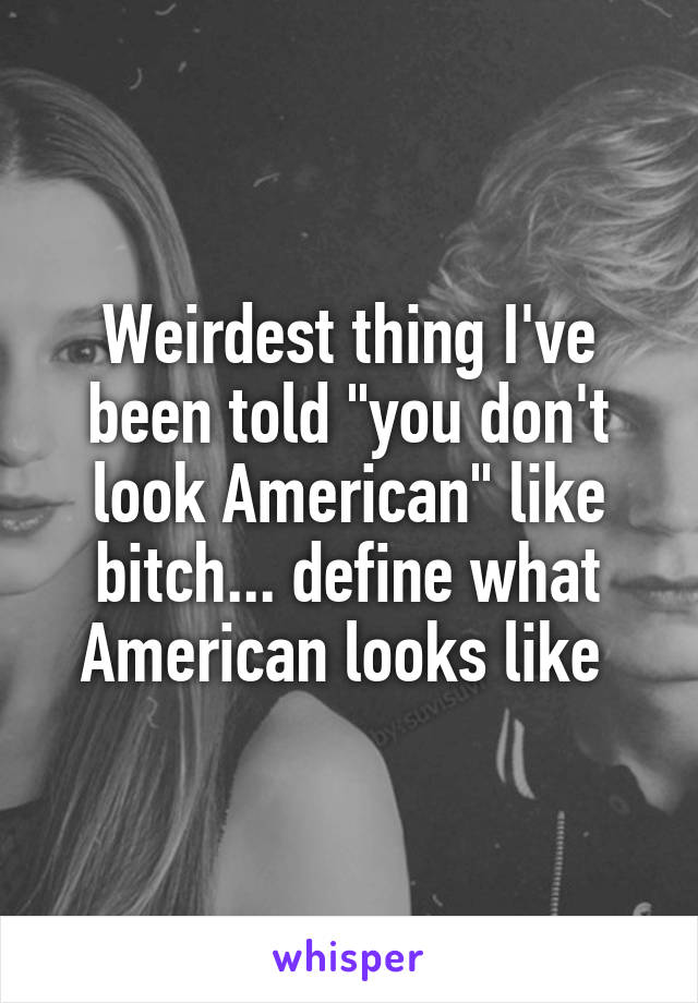 "Weirdest thing I've been told ""you don't look American"" like bitch... define what American looks like"