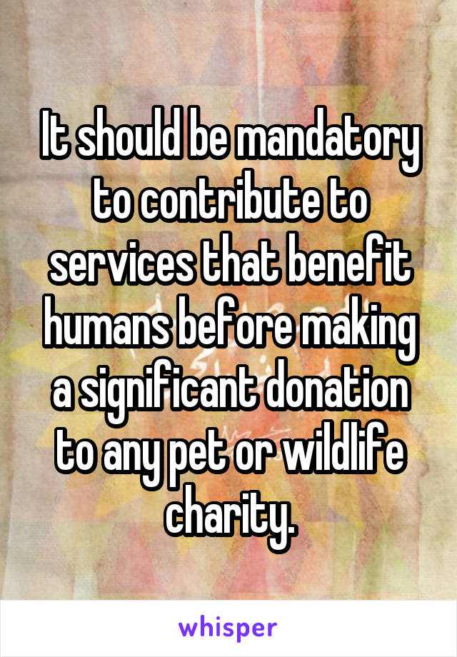It should be mandatory to contribute to services that benefit humans before making a significant donation to any pet or wildlife charity.