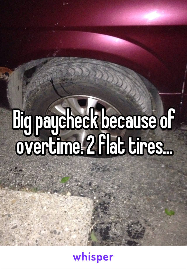 Big paycheck because of overtime. 2 flat tires...