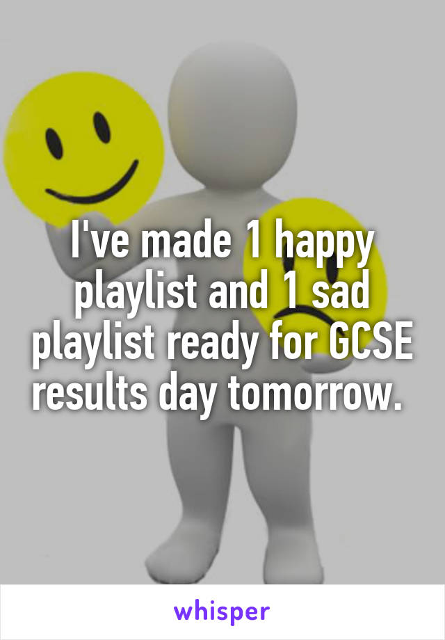 I've made 1 happy playlist and 1 sad playlist ready for GCSE results day tomorrow.