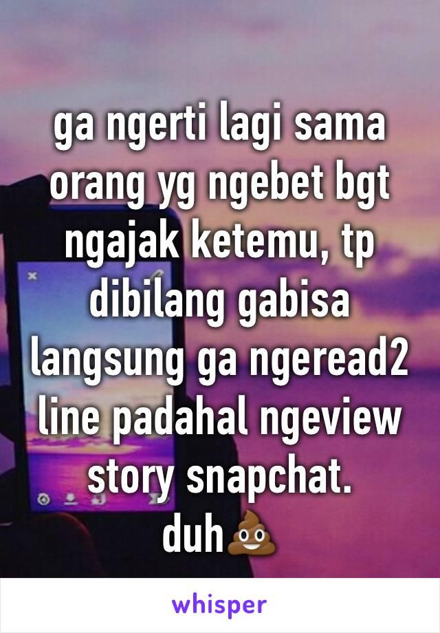 ga ngerti lagi sama orang yg ngebet bgt ngajak ketemu, tp dibilang gabisa langsung ga ngeread2 line padahal ngeview story snapchat. duh💩