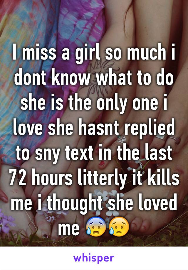 I miss a girl so much i dont know what to do she is the only one i love she hasnt replied to sny text in the last 72 hours litterly it kills me i thought she loved me 😰😥