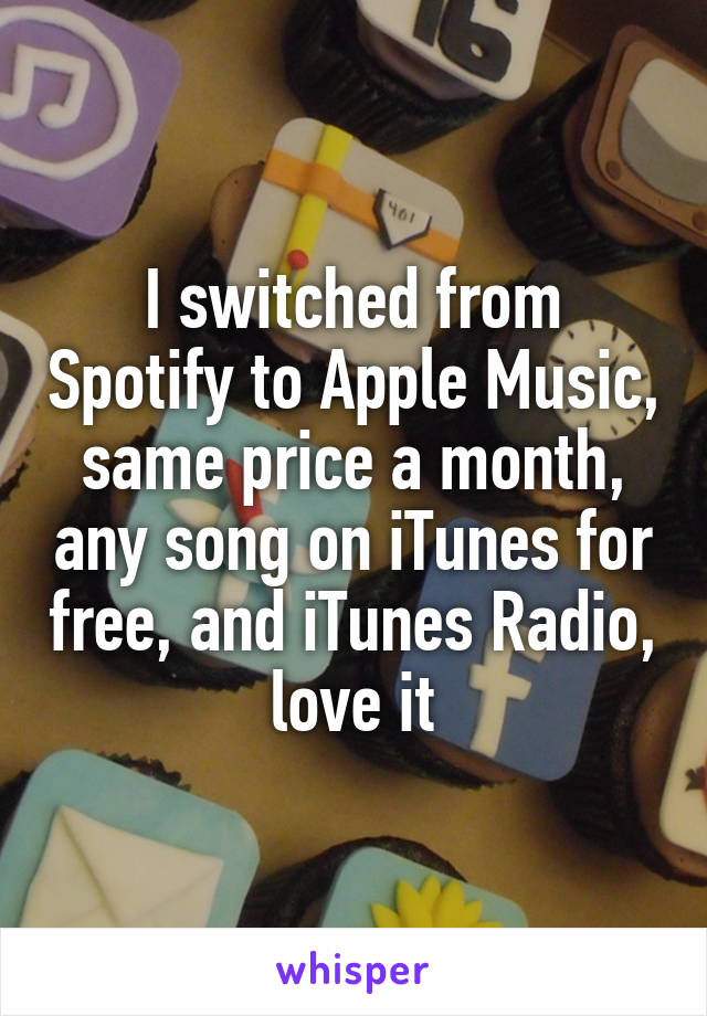 I switched from Spotify to Apple Music, same price a month, any song on iTunes for free, and iTunes Radio, love it