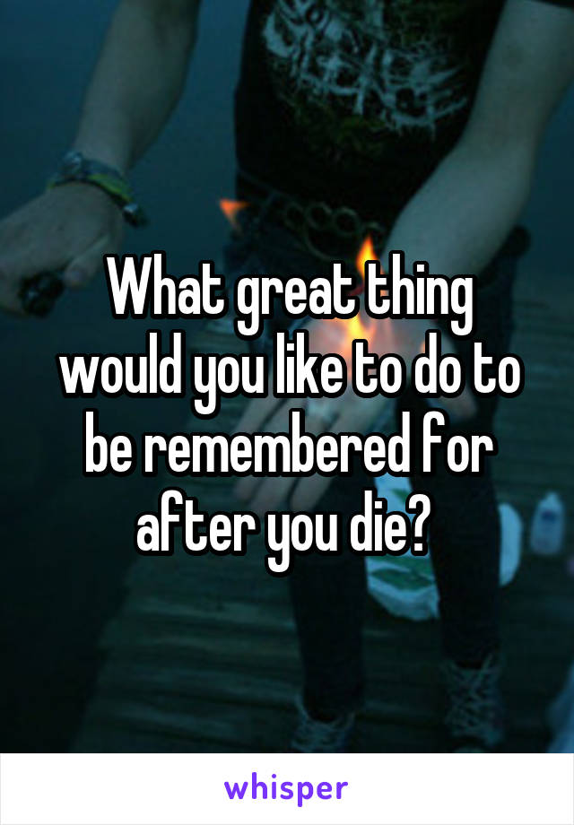 What great thing would you like to do to be remembered for after you die?