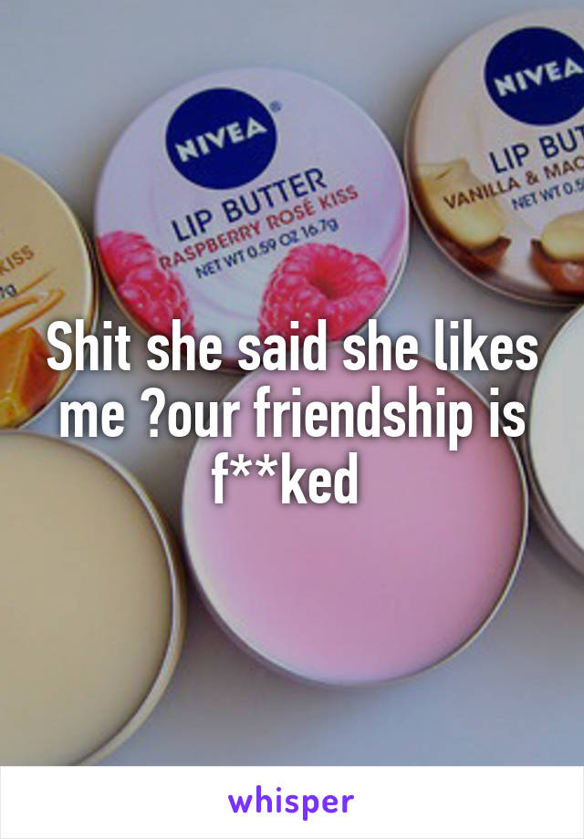 Shit she said she likes me 😑our friendship is f**ked