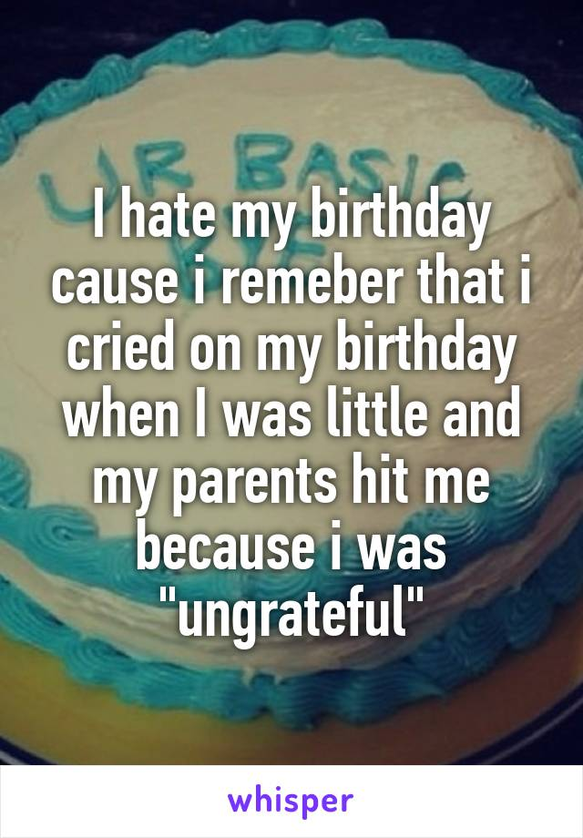 """I hate my birthday cause i remeber that i cried on my birthday when I was little and my parents hit me because i was """"ungrateful"""""""