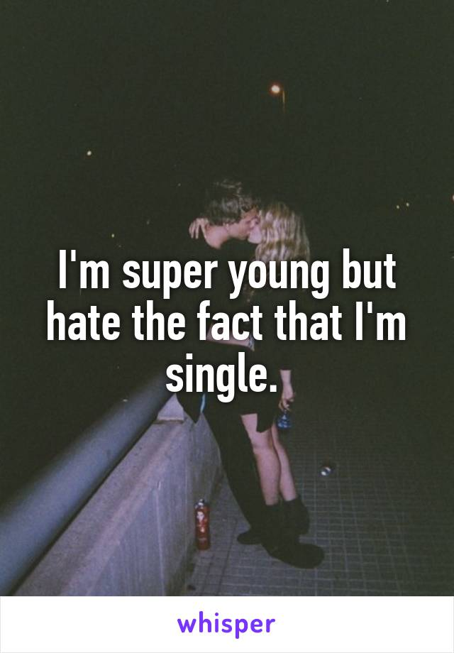 I'm super young but hate the fact that I'm single.