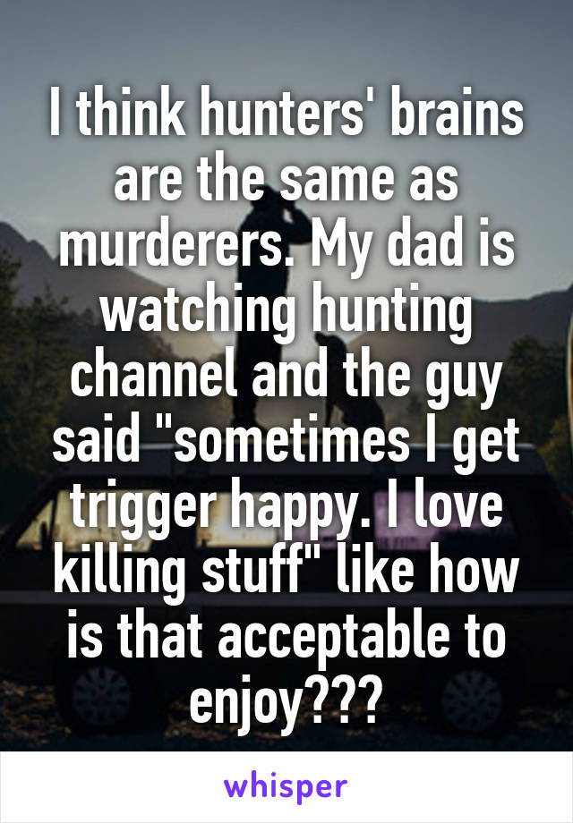 """I think hunters' brains are the same as murderers. My dad is watching hunting channel and the guy said """"sometimes I get trigger happy. I love killing stuff"""" like how is that acceptable to enjoy???"""
