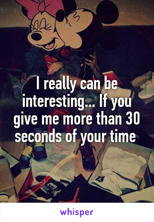 I really can be interesting... If you give me more than 30 seconds of your time