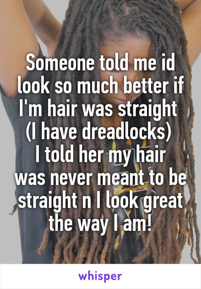 Someone told me id look so much better if I'm hair was straight  (I have dreadlocks)  I told her my hair was never meant to be straight n I look great the way I am!