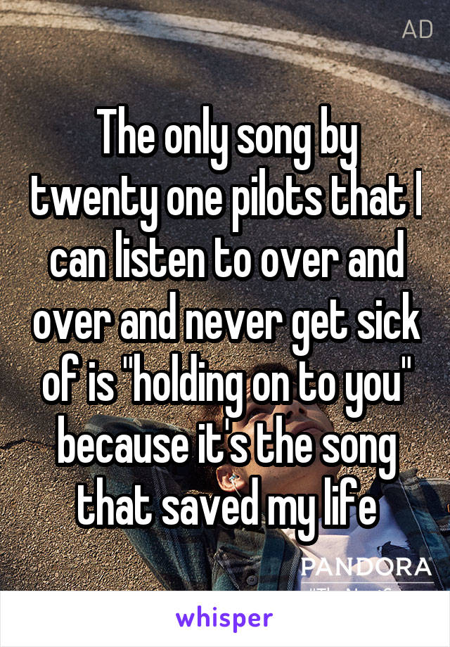 "The only song by twenty one pilots that I can listen to over and over and never get sick of is ""holding on to you"" because it's the song that saved my life"
