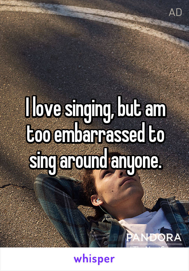 I love singing, but am too embarrassed to sing around anyone.