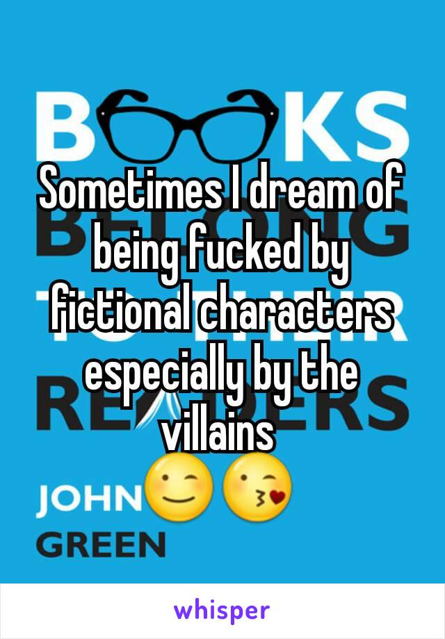 Sometimes I dream of being fucked by fictional characters especially by the villains  😉😘