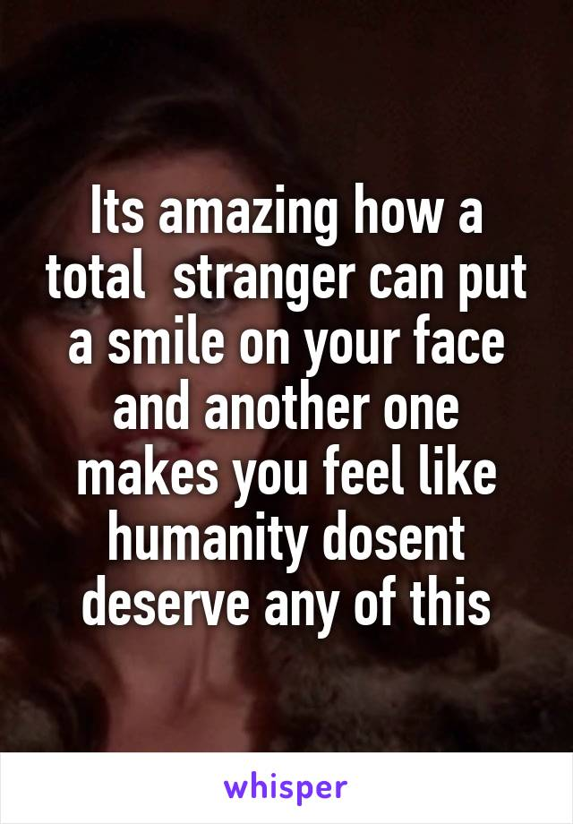 Its amazing how a total  stranger can put a smile on your face and another one makes you feel like humanity dosent deserve any of this