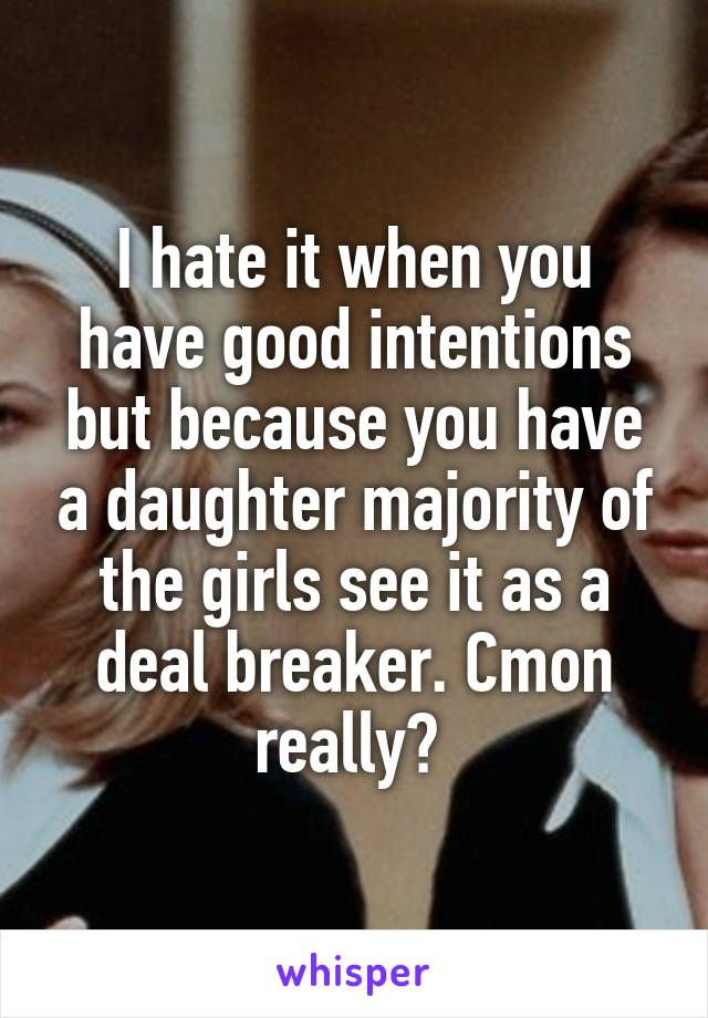 I hate it when you have good intentions but because you have a daughter majority of the girls see it as a deal breaker. Cmon really?