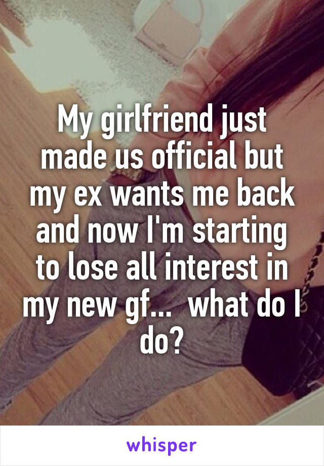 My girlfriend just made us official but my ex wants me back and now I'm starting to lose all interest in my new gf...  what do I do?