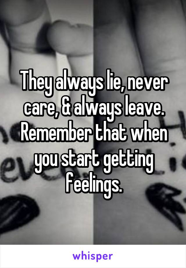 They always lie, never care, & always leave. Remember that when you start getting feelings.