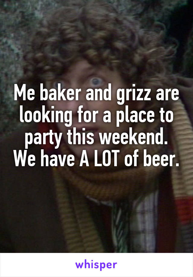 Me baker and grizz are looking for a place to party this weekend. We have A LOT of beer.