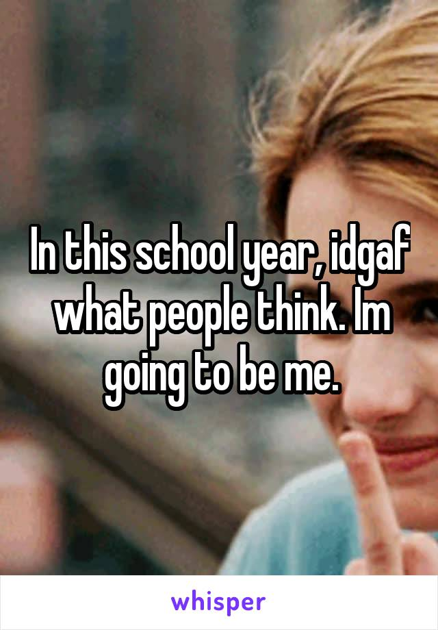 In this school year, idgaf what people think. Im going to be me.