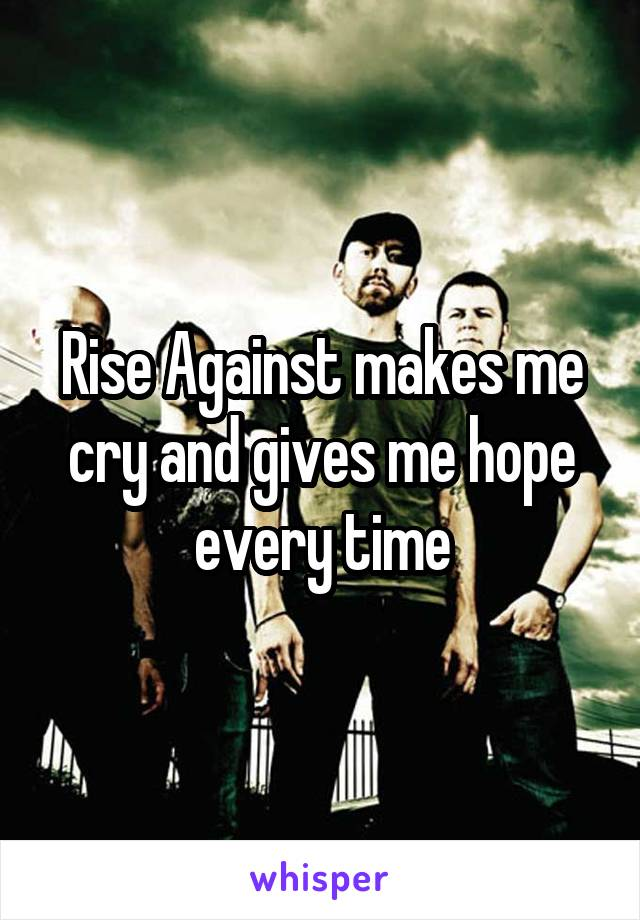 Rise Against makes me cry and gives me hope every time