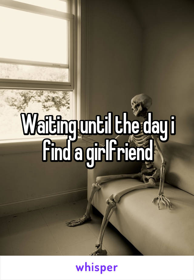 Waiting until the day i find a girlfriend