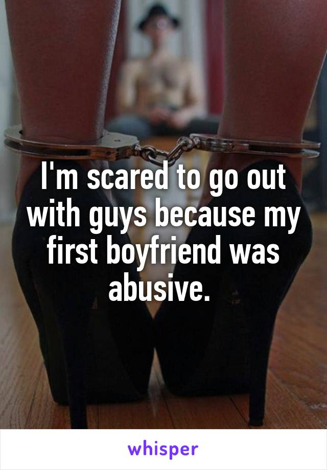 I'm scared to go out with guys because my first boyfriend was abusive.