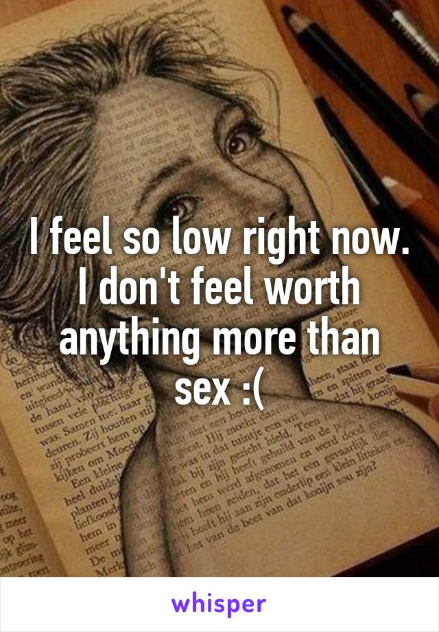 I feel so low right now. I don't feel worth anything more than sex :(