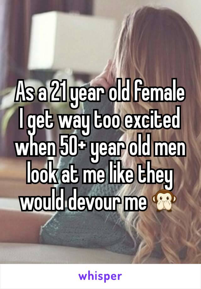 As a 21 year old female I get way too excited when 50+ year old men look at me like they would devour me🙊