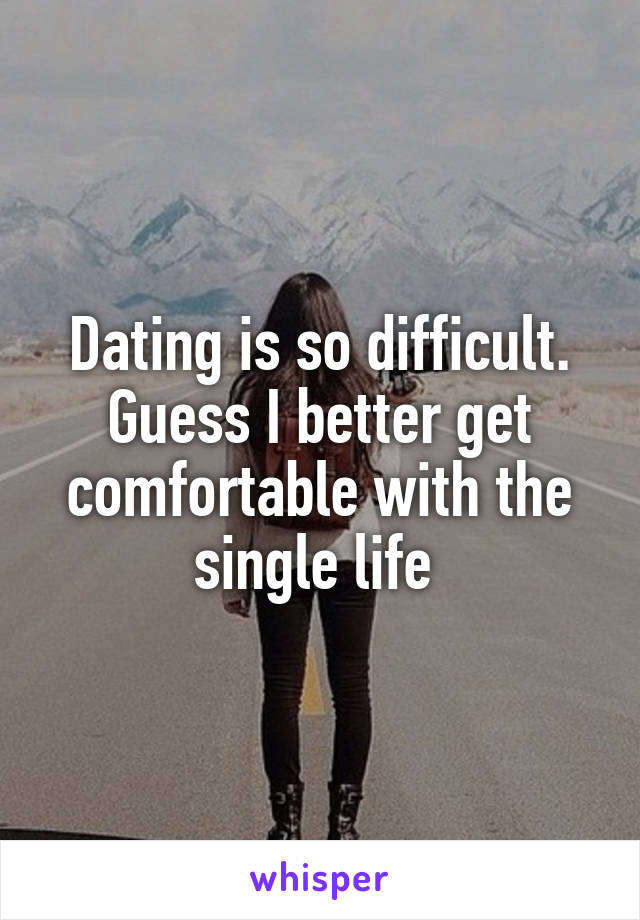 Dating is so difficult. Guess I better get comfortable with the single life