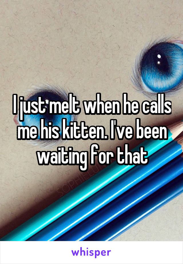I just melt when he calls me his kitten. I've been waiting for that