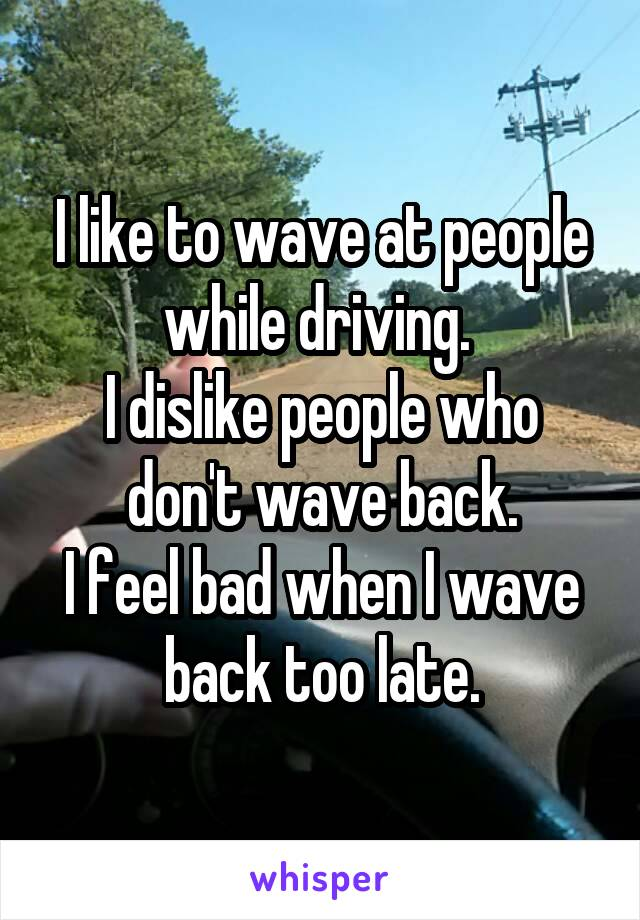 I like to wave at people while driving.  I dislike people who don't wave back. I feel bad when I wave back too late.