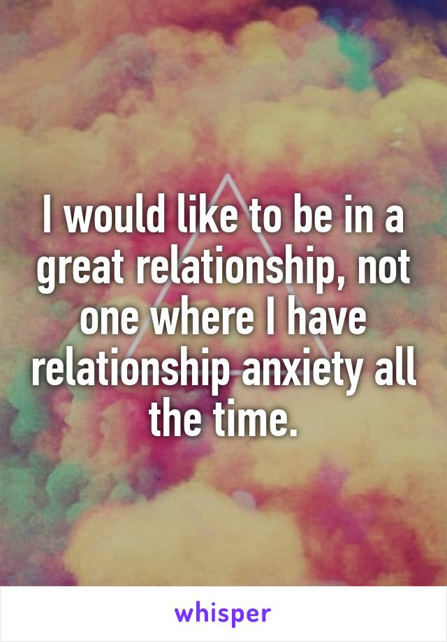 I would like to be in a great relationship, not one where I have relationship anxiety all the time.
