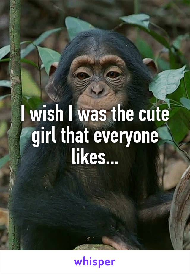 I wish I was the cute girl that everyone likes...
