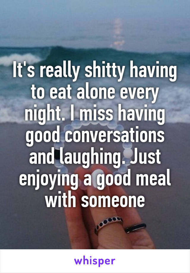 It's really shitty having to eat alone every night. I miss having good conversations and laughing. Just enjoying a good meal with someone