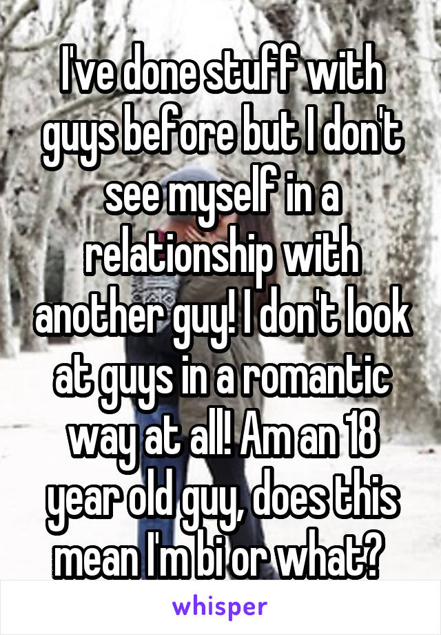 I've done stuff with guys before but I don't see myself in a relationship with another guy! I don't look at guys in a romantic way at all! Am an 18 year old guy, does this mean I'm bi or what?