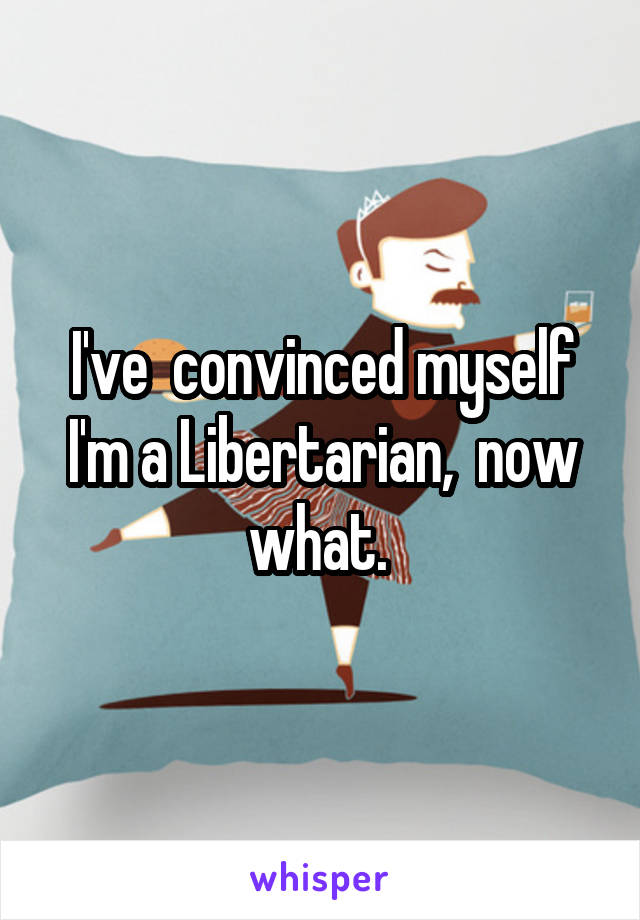 I've  convinced myself I'm a Libertarian,  now what.