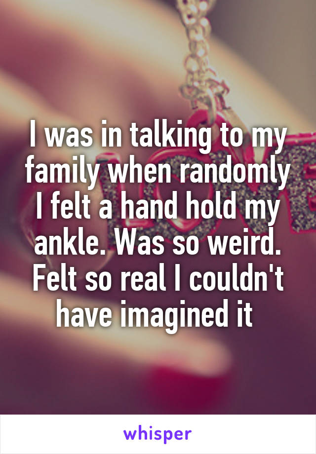 I was in talking to my family when randomly I felt a hand hold my ankle. Was so weird. Felt so real I couldn't have imagined it