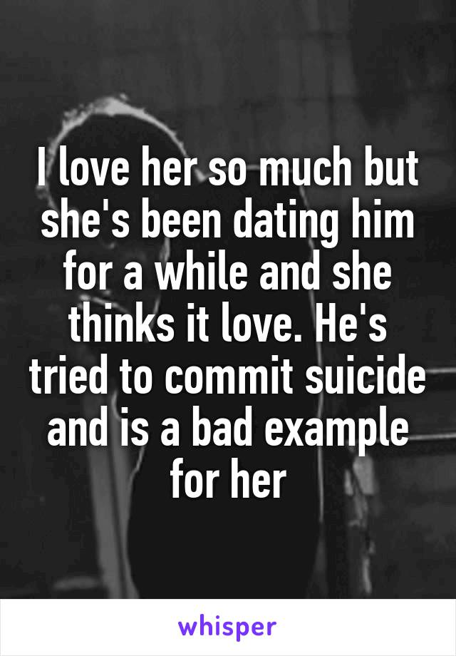 I love her so much but she's been dating him for a while and she thinks it love. He's tried to commit suicide and is a bad example for her