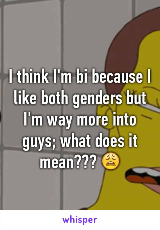 I think I'm bi because I like both genders but I'm way more into guys; what does it mean??? 😩