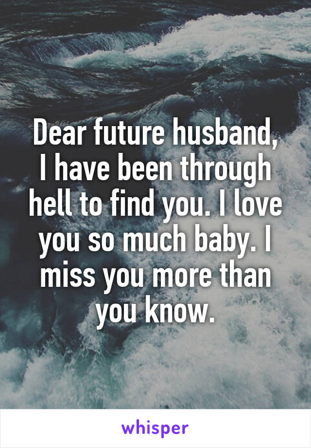 Dear future husband, I have been through hell to find you. I love you so much baby. I miss you more than you know.