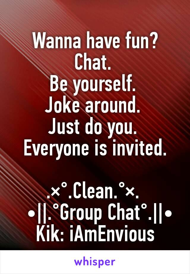 Wanna have fun? Chat.  Be yourself.  Joke around.  Just do you.  Everyone is invited.   .×°.Clean.°×.     •  .°Group Chat°.  •               Kik: iAmEnvious