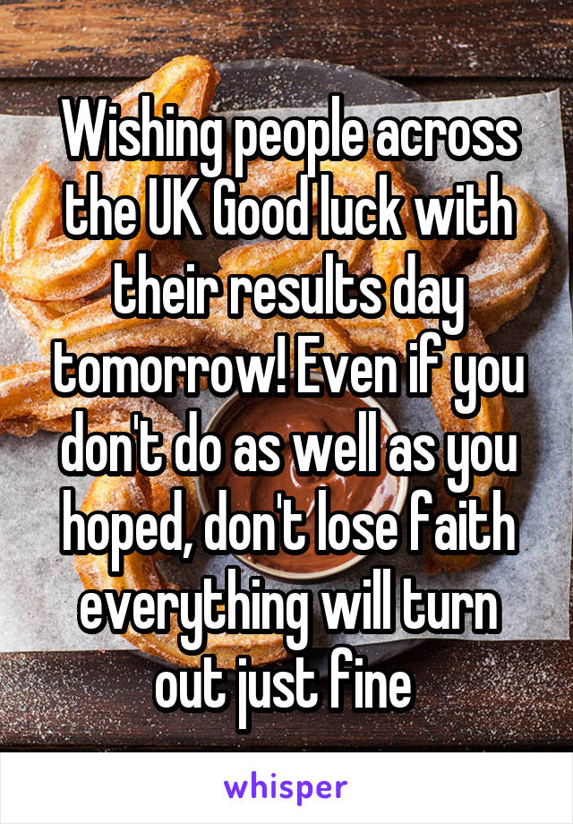 Wishing people across the UK Good luck with their results day tomorrow! Even if you don't do as well as you hoped, don't lose faith everything will turn out just fine