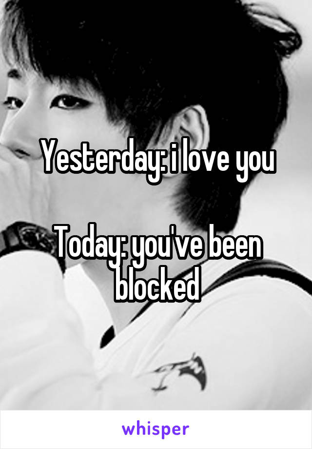 Yesterday: i love you  Today: you've been blocked
