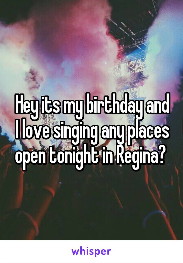 Hey its my birthday and I love singing any places open tonight in Regina?