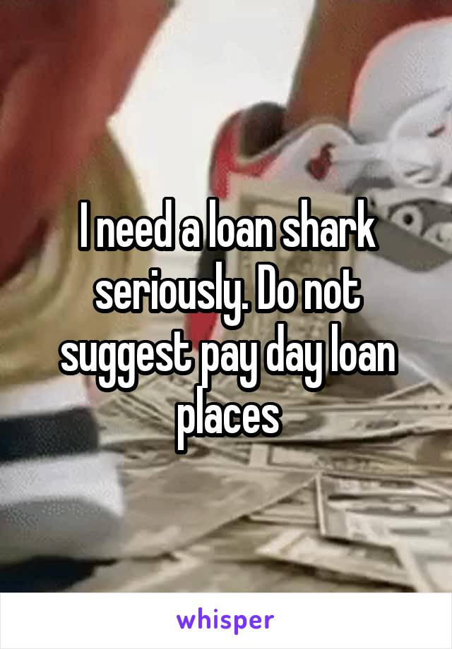 I need a loan shark seriously. Do not suggest pay day loan places