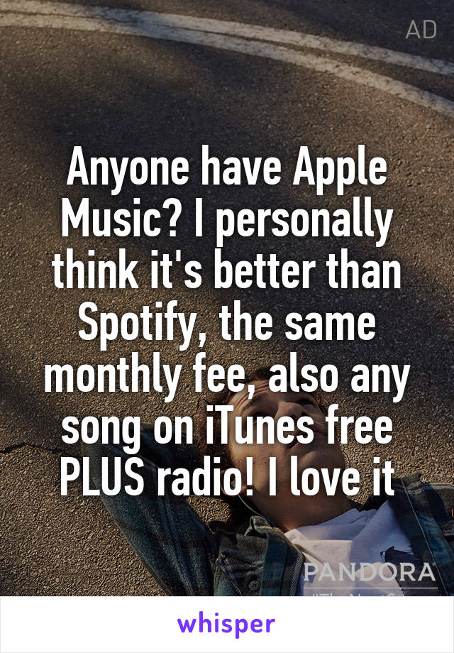 Anyone have Apple Music? I personally think it's better than Spotify, the same monthly fee, also any song on iTunes free PLUS radio! I love it