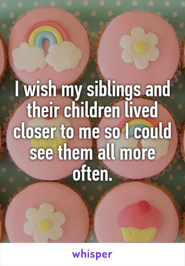 I wish my siblings and their children lived closer to me so I could see them all more often.
