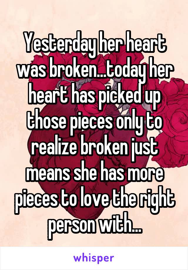 Yesterday her heart was broken...today her heart has picked up those pieces only to realize broken just means she has more pieces to love the right person with...
