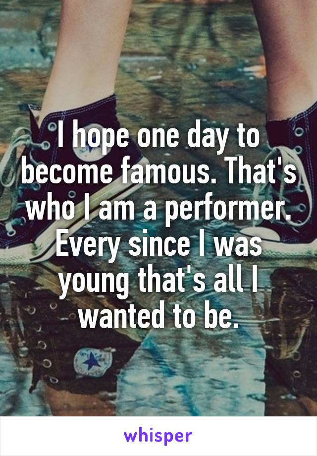 I hope one day to become famous. That's who I am a performer. Every since I was young that's all I wanted to be.